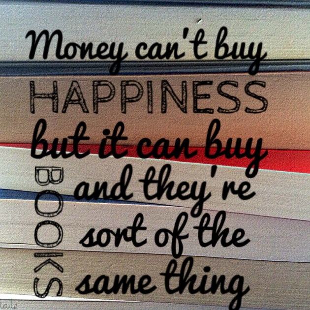 Money can't buy happiness, but it can buy books