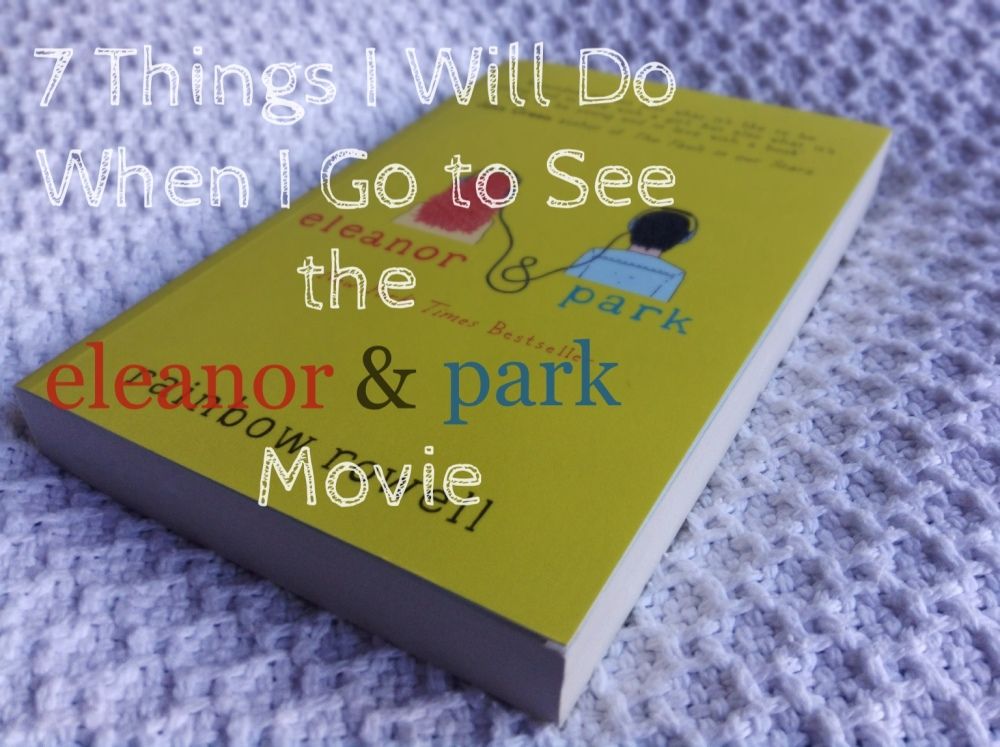 7 Things I Will Do When I Go to See the Eleanor & Park Movie (1/3)