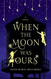 Cover of When the Moon Was Ours by Anna Marie McLemore. Illustration of a silhouette of a water tower at night. Moons hang down from the top of the book. A silhouette of a boy pointing to the sky on the right, and a girl lifting her hand towards him. Illustrations of roses decorate the title text.