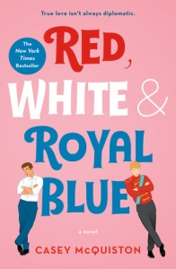 Cover of Red, White & Royal Blue. The words of the title are in their respective covers. Two figures lean on the bottom word. One wears a suit and blue trousers and the other is in a red military jacket. The subtitle reads 'true love isn't always diplomatic'.